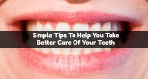 Simple Tips To Help You Take Better Care Of Your Teeth